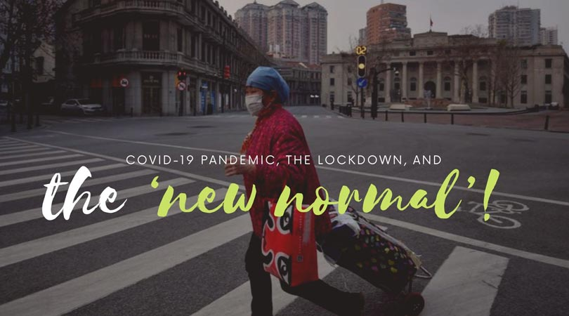 COVID-19 Pandemic, the Lockdown, and the 'new normal'!